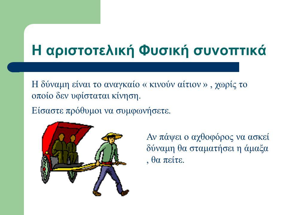 Η αριστοτελική Φυσική συνοπτικά Η δύναμη είναι το αναγκαίο « κινούν αίτιον », χωρίς το οποίο δεν υφίσταται κίνηση.