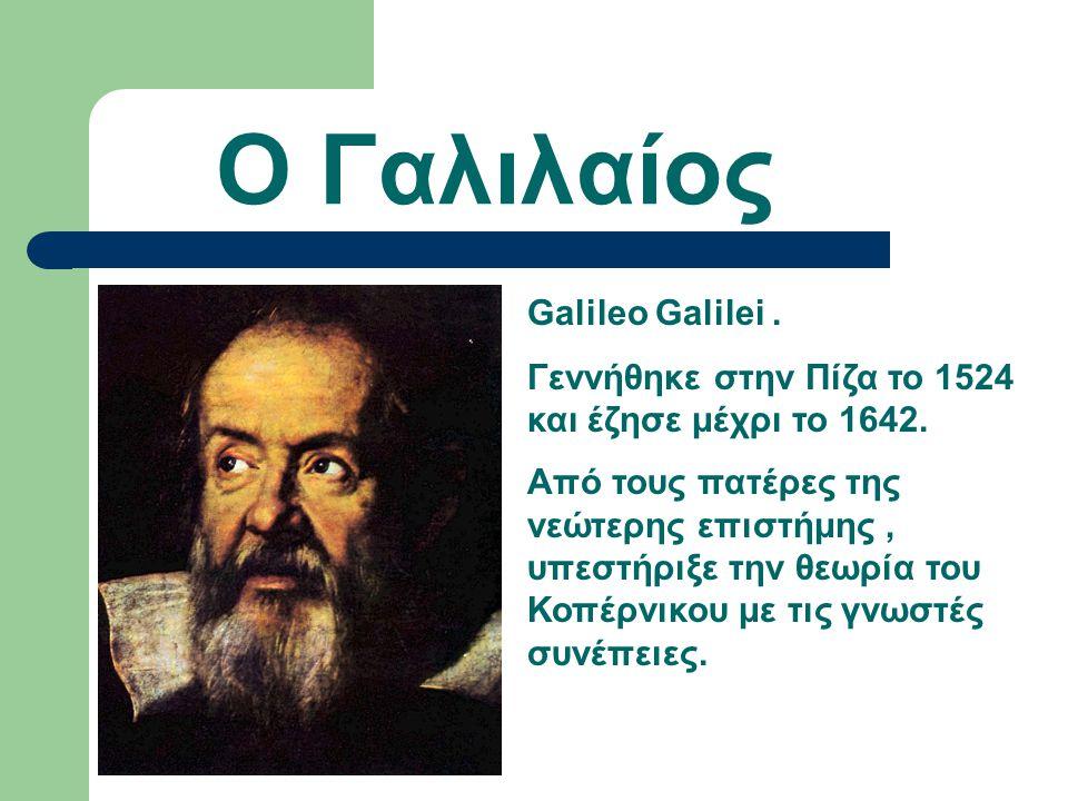 Ο Γαλιλαίος Galileo Galilei.Γεννήθηκε στην Πίζα το 1524 και έζησε μέχρι το 1642.