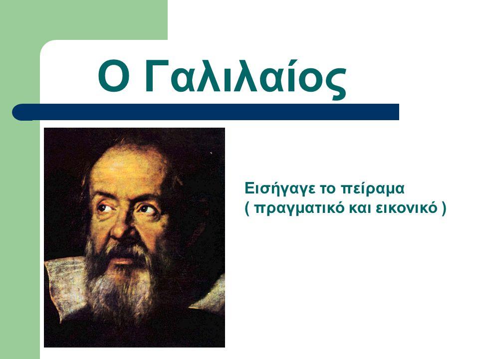 Ο Γαλιλαίος Εισήγαγε το πείραμα ( πραγματικό και εικονικό )