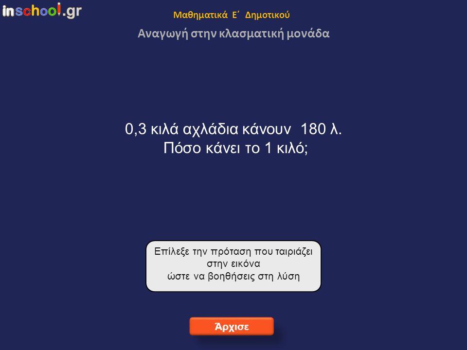 Μαθηματικά Ε΄ Δημοτικού Αναγωγή στην κλασματική μονάδα 0,3 κιλά αχλάδια κάνουν 180 λ.