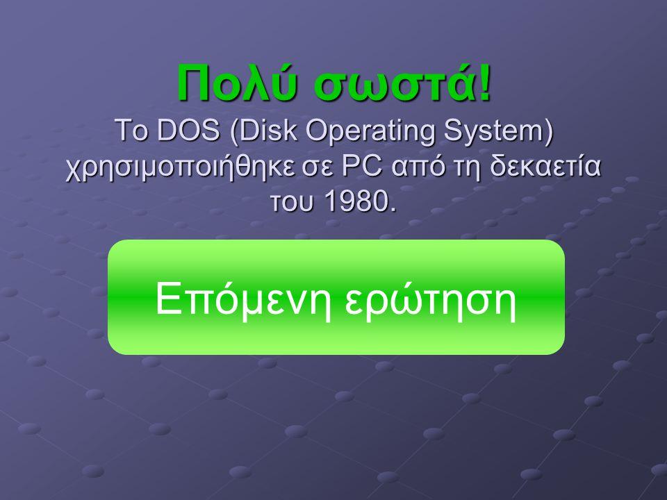 Πολύ σωστά. Το DOS (Disk Operating System) χρησιμοποιήθηκε σε PC από τη δεκαετία του 1980.