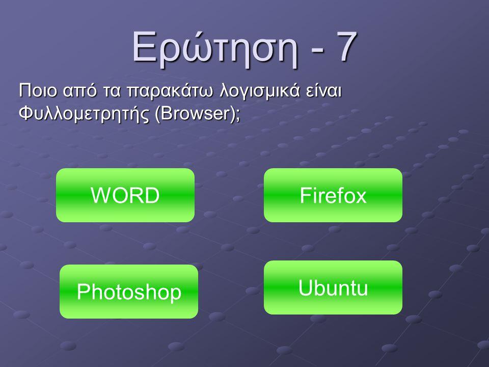 Ερώτηση - 7 Ποιο από τα παρακάτω λογισμικά είναι Φυλλομετρητής (Browser); WORD Photoshop Ubuntu Firefox