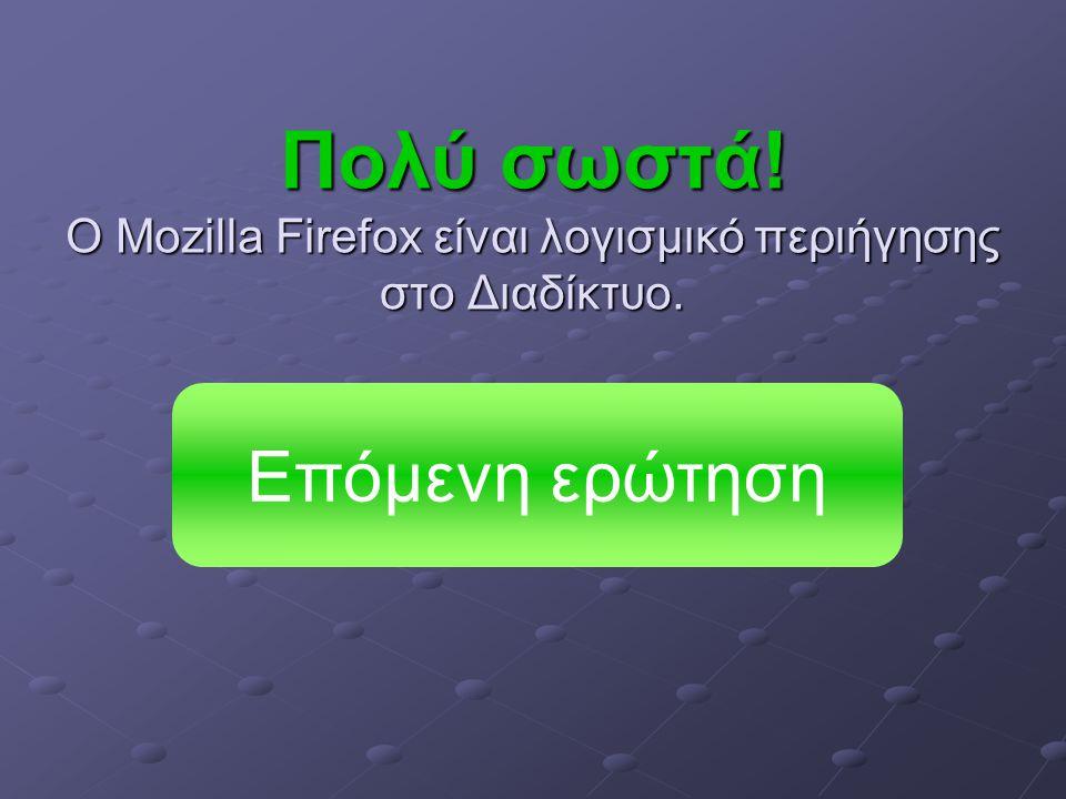 Πολύ σωστά! O Mozilla Firefox είναι λογισμικό περιήγησης στο Διαδίκτυο. Επόμενη ερώτηση