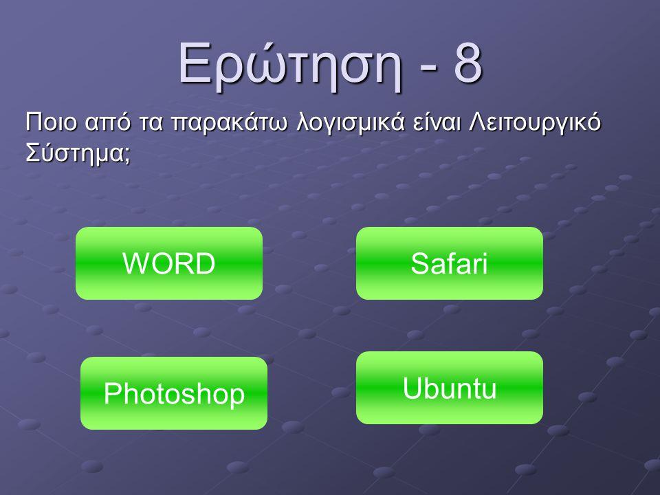 Ερώτηση - 8 Ποιο από τα παρακάτω λογισμικά είναι Λειτουργικό Σύστημα; WORD Photoshop Ubuntu Safari