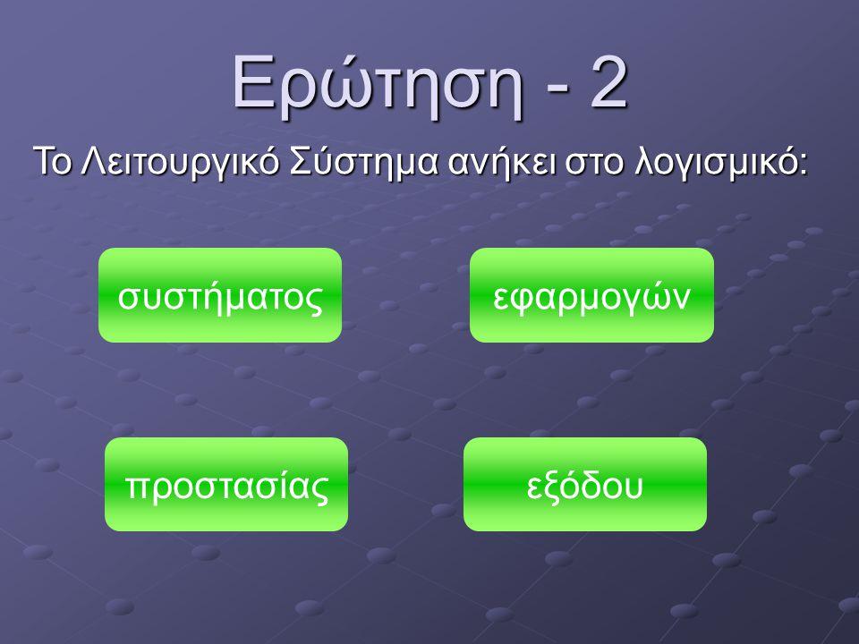 Ερώτηση - 2 Το Λειτουργικό Σύστημα ανήκει στο λογισμικό: συστήματος προστασίαςεξόδου εφαρμογών