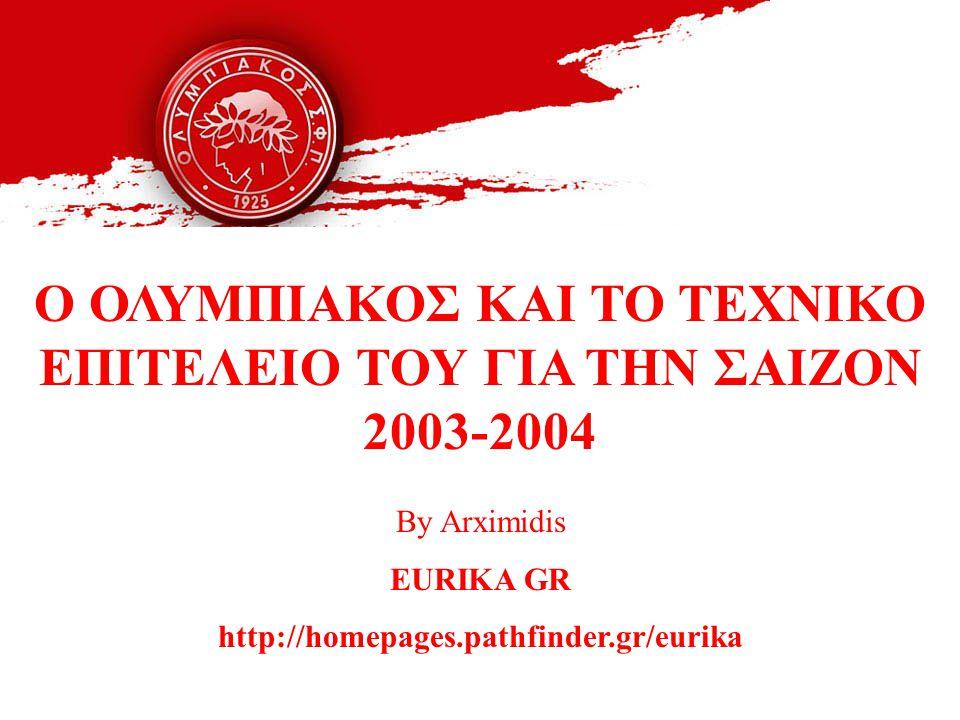 O ΟΛΥΜΠΙΑΚΟΣ ΚΑΙ ΤΟ ΤΕΧΝΙΚΟ ΕΠΙΤΕΛΕΙΟ ΤΟΥ ΓΙΑ ΤΗΝ ΣΑΙΖΟΝ 2003-2004 By Arximidis EURIKA GR http://homepages.pathfinder.gr/eurika