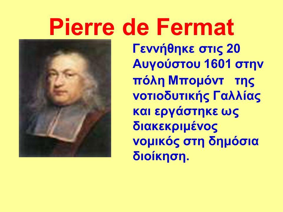 Pierre de Fermat Γεννήθηκε στις 20 Αυγούστου 1601 στην πόλη Μπομόντ της νοτιοδυτικής Γαλλίας και εργάστηκε ως διακεκριμένος νομικός στη δημόσια διοίκη