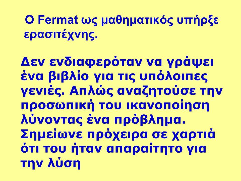 Ο Fermat ως μαθηματικός υπήρξε ερασιτέχνης. Δεν ενδιαφερόταν να γράψει ένα βιβλίο για τις υπόλοιπες γενιές. Απλώς αναζητούσε την προσωπική του ικανοπο