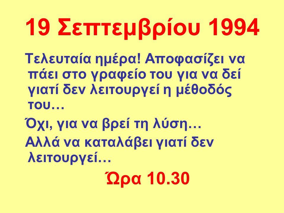 19 Σεπτεμβρίου 1994 Τελευταία ημέρα! Αποφασίζει να πάει στο γραφείο του για να δεί γιατί δεν λειτουργεί η μέθοδός του… Όχι, για να βρεί τη λύση… Αλλά