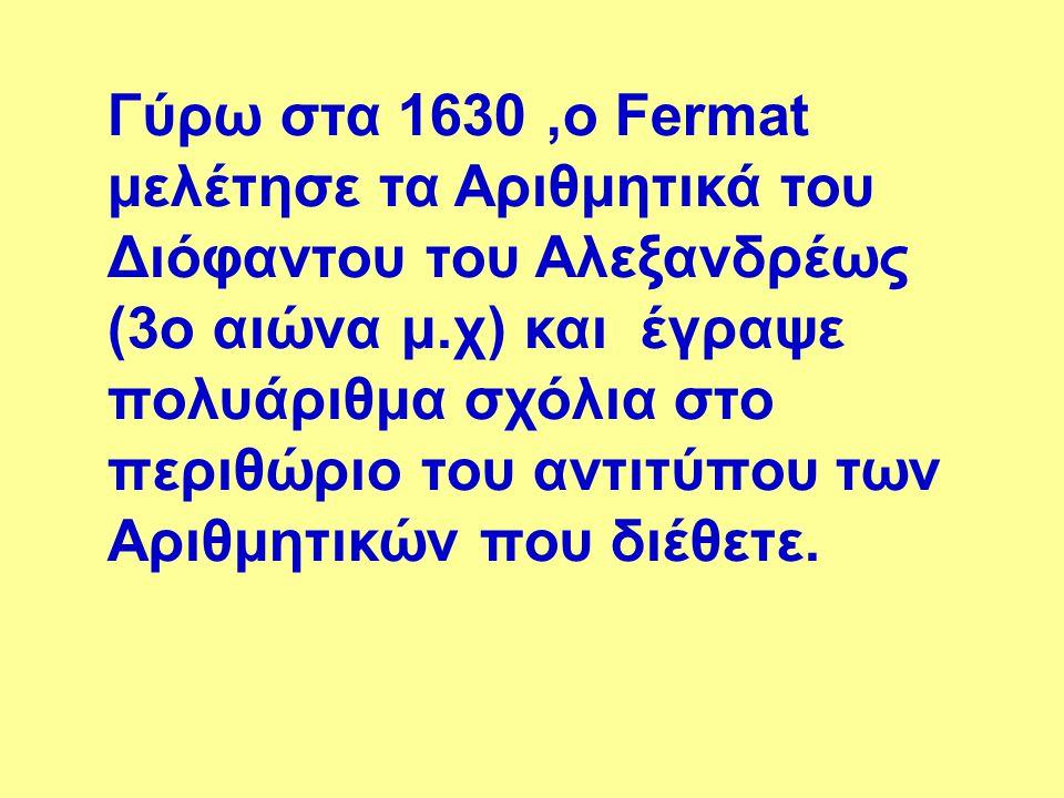 Γύρω στα 1630,ο Fermat μελέτησε τα Αριθμητικά του Διόφαντου του Αλεξανδρέως (3o αιώνα μ.χ) και έγραψε πολυάριθμα σχόλια στο περιθώριο του αντιτύπου τω