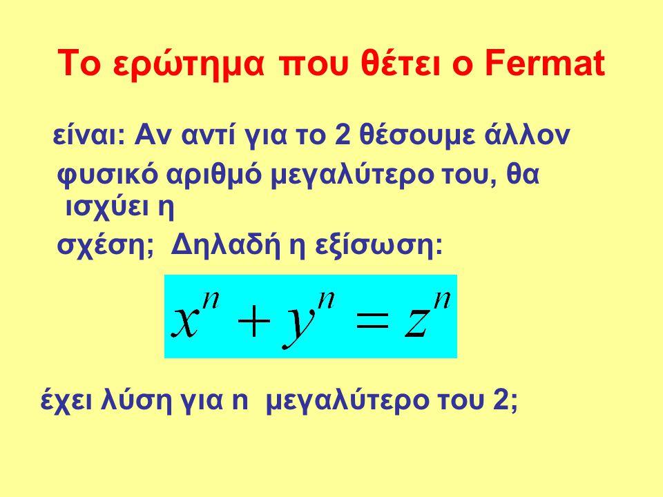 Το ερώτημα που θέτει ο Fermat είναι: Αν αντί για το 2 θέσουμε άλλον φυσικό αριθμό μεγαλύτερο του, θα ισχύει η σχέση; Δηλαδή η εξίσωση: έχει λύση για n