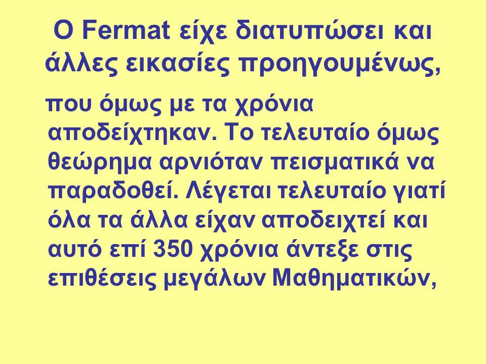Ο Fermat είχε διατυπώσει και άλλες εικασίες προηγουμένως, που όμως με τα χρόνια αποδείχτηκαν. Το τελευταίο όμως θεώρημα αρνιόταν πεισματικά να παραδοθ