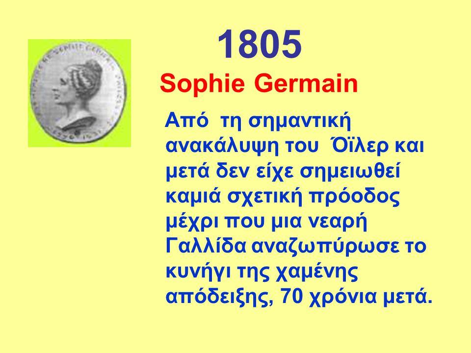 1805 Sophie Germain Από τη σημαντική ανακάλυψη του Όϊλερ και μετά δεν είχε σημειωθεί καμιά σχετική πρόοδος μέχρι που μια νεαρή Γαλλίδα αναζωπύρωσε το