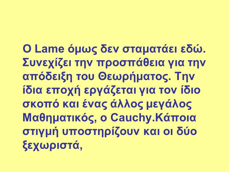 Ο Lame όμως δεν σταματάει εδώ. Συνεχίζει την προσπάθεια για την απόδειξη του Θεωρήματος. Την ίδια εποχή εργάζεται για τον ίδιο σκοπό και ένας άλλος με