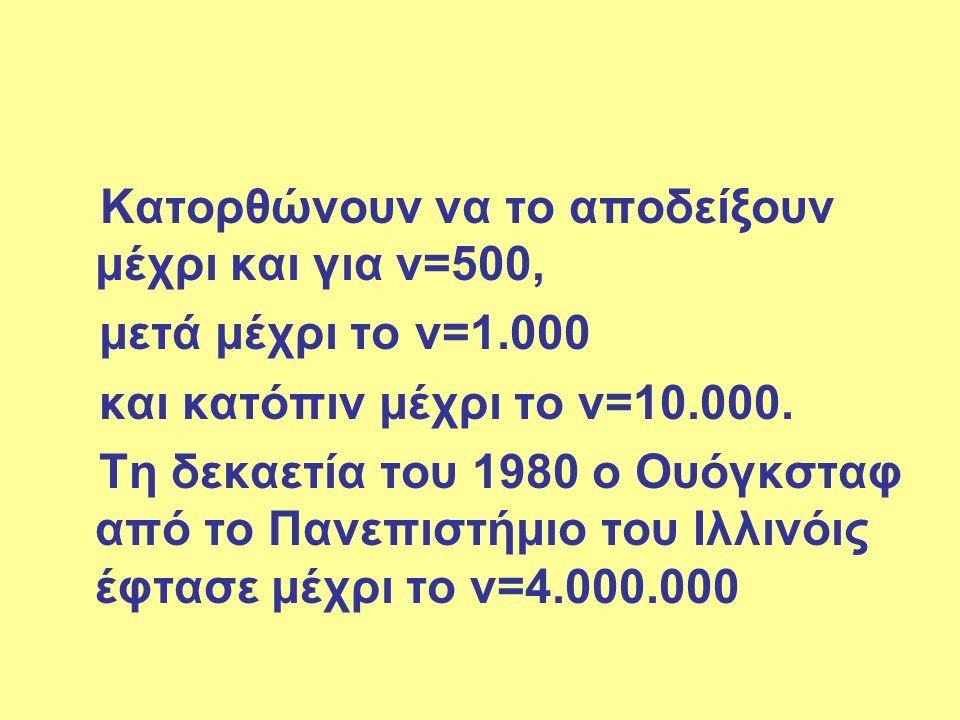 Κατορθώνουν να το αποδείξουν μέχρι και για ν=500, μετά μέχρι το ν=1.000 και κατόπιν μέχρι το ν=10.000. Τη δεκαετία του 1980 ο Ουόγκσταφ από το Πανεπισ