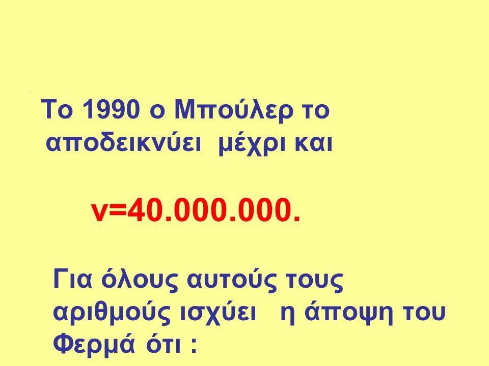 . Το 1990 ο Μπούλερ το αποδεικνύει μέχρι και ν=40.000.000. Για όλους αυτούς τους αριθμούς ισχύει η άποψη του Φερμά ότι :