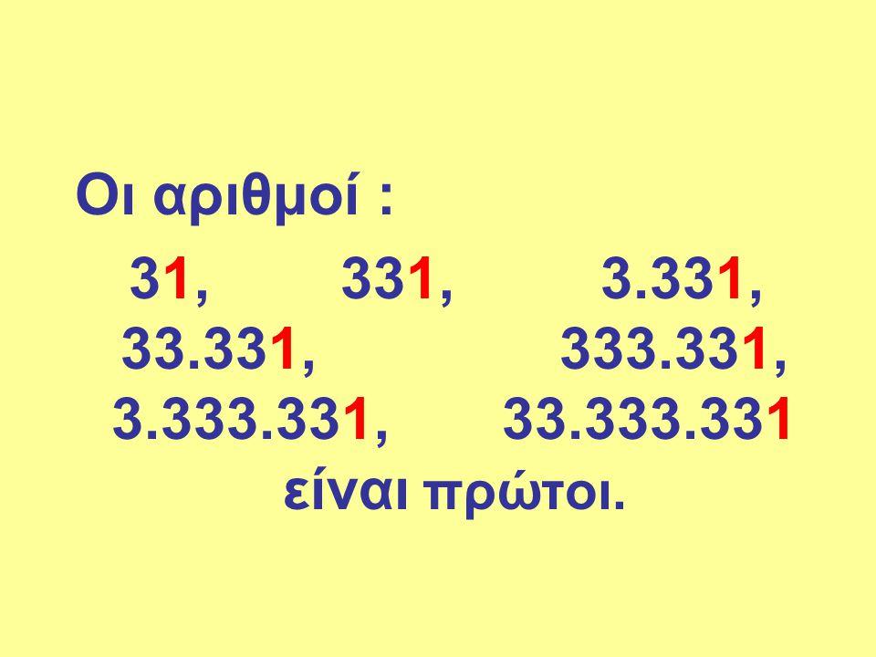 Οι αριθμοί : 31, 331, 3.331, 33.331, 333.331, 3.333.331, 33.333.331 είναι πρώτοι.