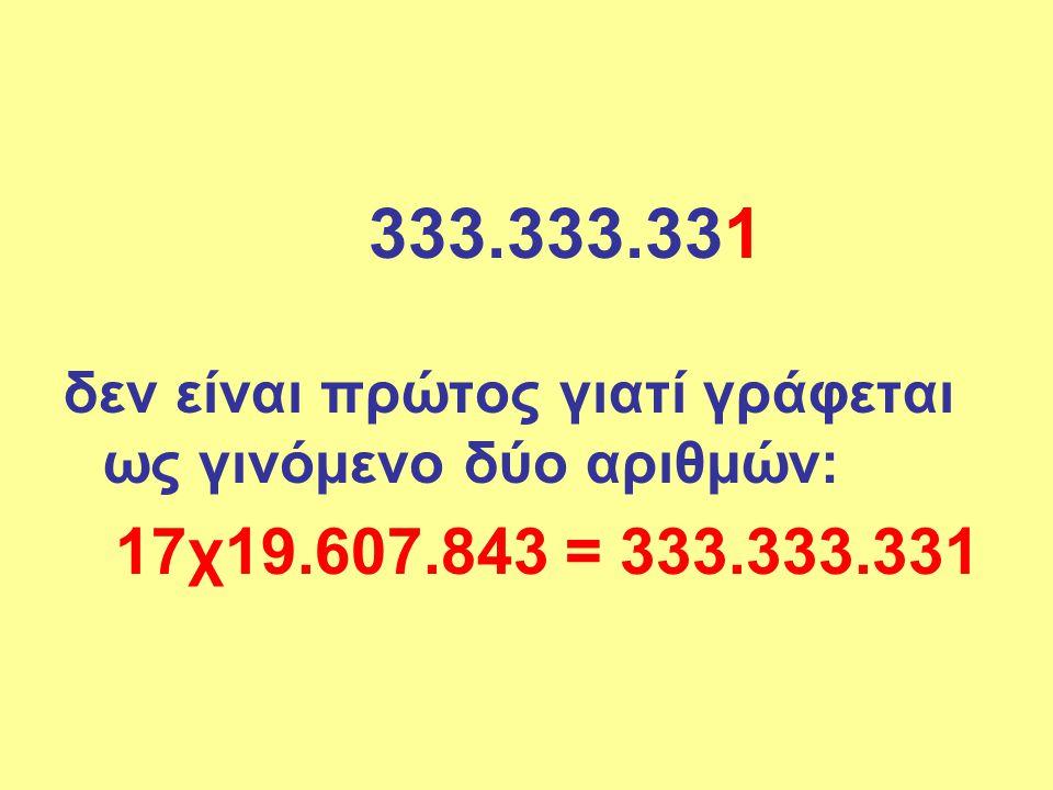 333.333.331 δεν είναι πρώτος γιατί γράφεται ως γινόμενο δύο αριθμών: 17χ19.607.843 = 333.333.331