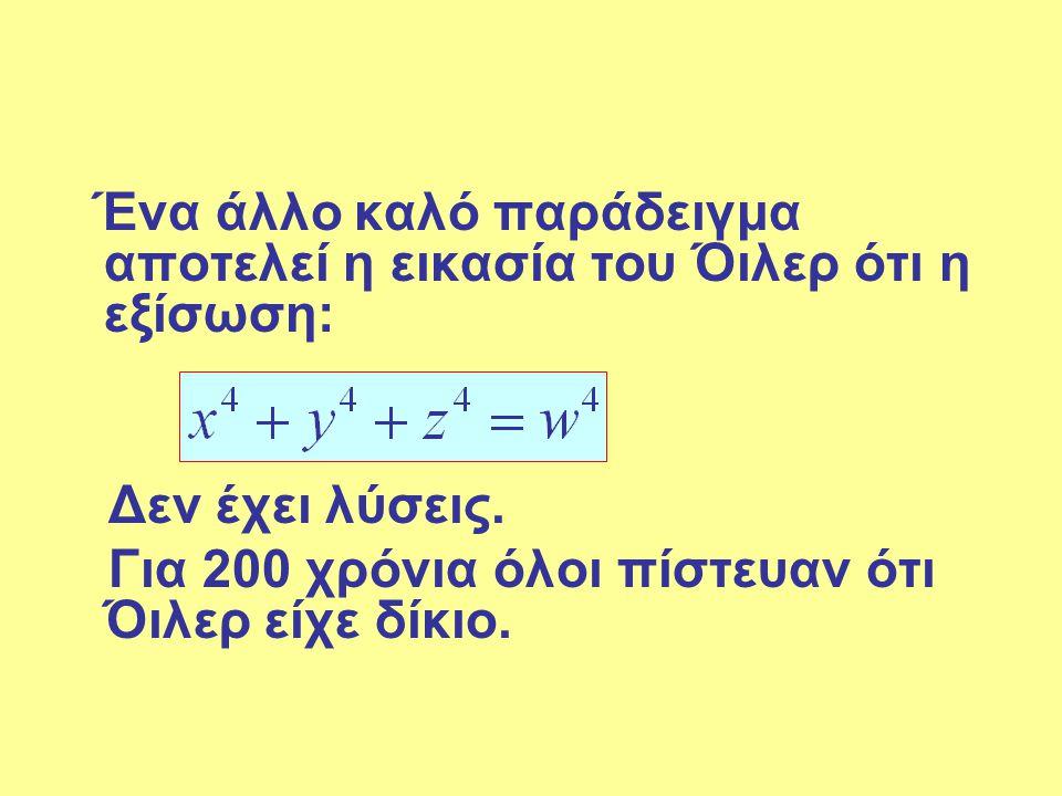 Ένα άλλο καλό παράδειγμα αποτελεί η εικασία του Όιλερ ότι η εξίσωση: Δεν έχει λύσεις. Για 200 χρόνια όλοι πίστευαν ότι Όιλερ είχε δίκιο.