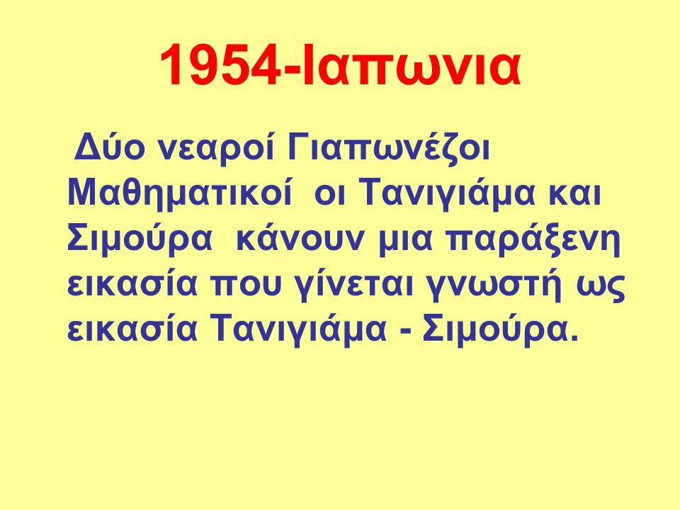 1954-Ιαπωνια Δύο νεαροί Γιαπωνέζοι Μαθηματικοί οι Τανιγιάμα και Σιμούρα κάνουν μια παράξενη εικασία που γίνεται γνωστή ως εικασία Τανιγιάμα - Σιμούρα.