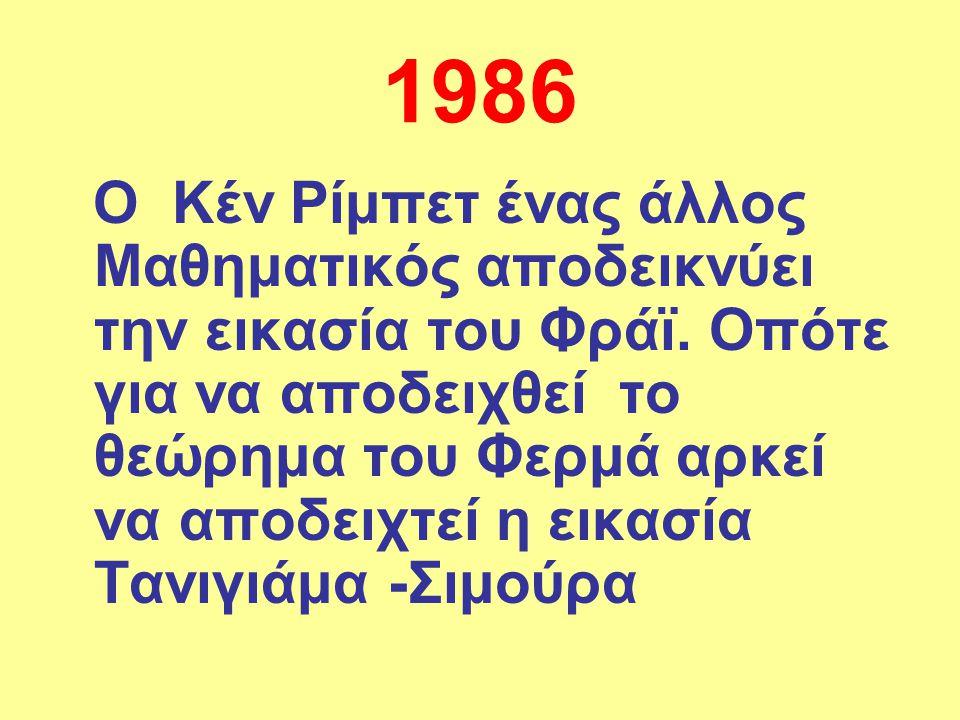 1986 Ο Κέν Ρίμπετ ένας άλλος Μαθηματικός αποδεικνύει την εικασία του Φράϊ. Οπότε για να αποδειχθεί το θεώρημα του Φερμά αρκεί να αποδειχτεί η εικασία