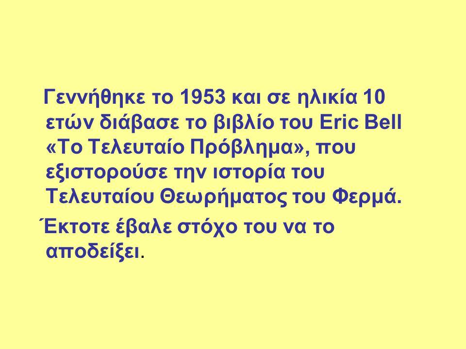 Γεννήθηκε το 1953 και σε ηλικία 10 ετών διάβασε το βιβλίο του Eric Bell «Το Τελευταίο Πρόβλημα», που εξιστορούσε την ιστορία του Τελευταίου Θεωρήματος