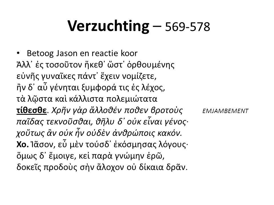Verzuchting – 569-578 Betoog Jason en reactie koor Ἀλλ᾽ ἐς τοσοῦτον ἥκεθ᾽ ὥστ᾽ ὀρθουμένης εὐνῆς γυναῖκες πάντ᾽ ἔχειν νομίζετε, ἢν δ᾽ αὖ γένηται ξυμφορά τις ἐς λέχος, τὰ λῷστα καὶ κάλλιστα πολεμιώτατα τίθεσθε.