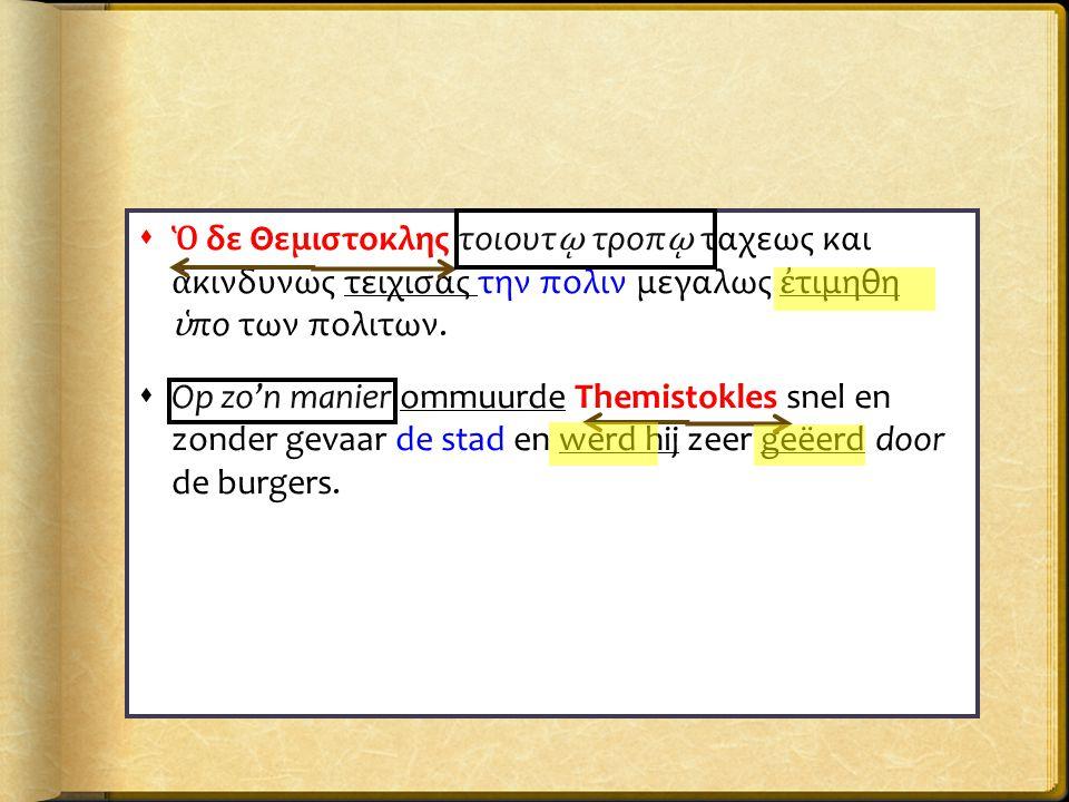  Ὁ δε Θεμιστοκλης τοιουτ ῳ τροπ ῳ ταχεως και ἀ κινδυνως τειχισας την πολιν μεγαλως ἐ τιμηθη ὑ πο των πολιτων.