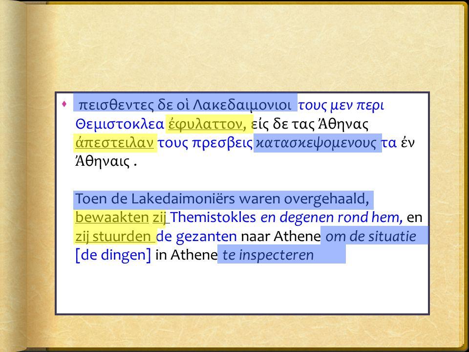  πεισθεντες δε ο ἱ Λακεδαιμονιοι τους μεν περι Θεμιστοκλεα ἐ φυλαττον, ε ἰ ς δε τας Ἀ θηνας ἀ πεστειλαν τους πρεσβεις κατασκεψομενους τα ἐ ν Ἀ θηναις.