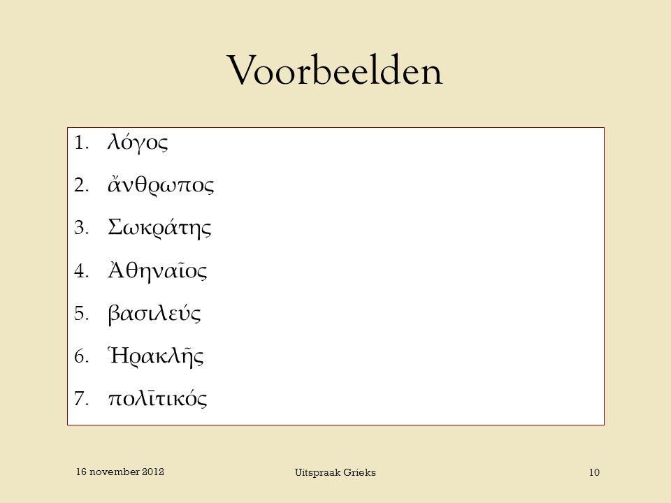 Voorbeelden 1. λόγος 2. ἄνθρωπος 3. Σωκράτης 4. Ἀθηναῖος 5. βασιλεύς 6. Ἡρακλῆς 7. πολῑτικός 16 november 2012 Uitspraak Grieks10