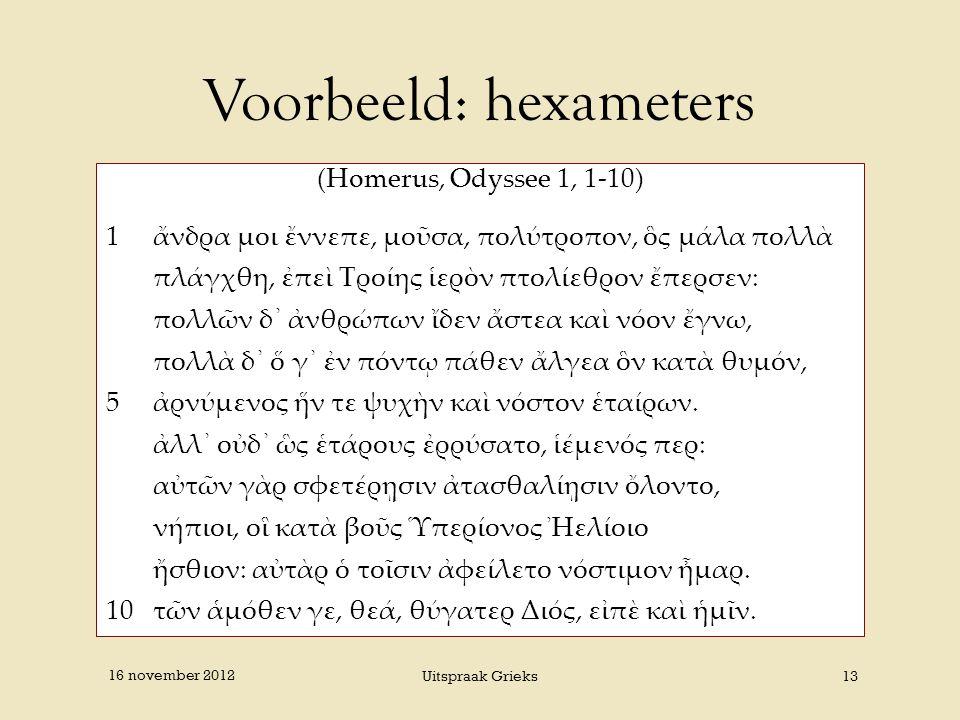Voorbeeld: hexameters (Homerus, Odyssee 1, 1-10) 1ἄνδρα μοι ἔννεπε, μοῦσα, πολύτροπον, ὃς μάλα πολλὰ πλάγχθη, ἐπεὶ Τροίης ἱερὸν πτολίεθρον ἔπερσεν: πο