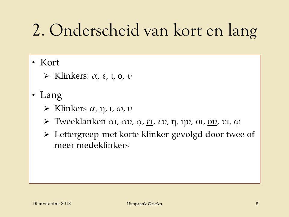 2. Onderscheid van kort en lang Kort  Klinkers: α, ε, ι, ο, υ Lang  Klinkers α, η, ι, ω, υ  Tweeklanken αι, αυ, ᾳ, ει, ευ, ῃ, ηυ, οι, ου, υι, ῳ  L