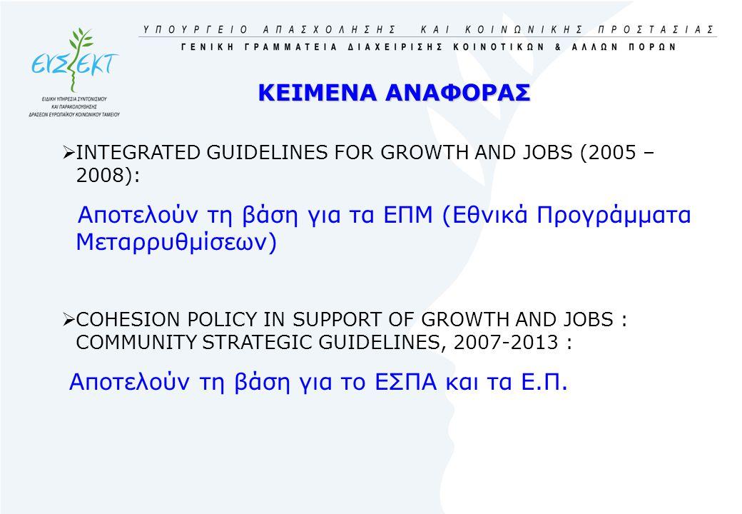 ΚΕΙΜΕΝΑ ΑΝΑΦΟΡΑΣ  INTEGRATED GUIDELINES FOR GROWTH AND JOBS (2005 – 2008): Aποτελούν τη βάση για τα ΕΠΜ (Εθνικά Προγράμματα Μεταρρυθμίσεων)  COHESION POLICY IN SUPPORT OF GROWTH AND JOBS : COMMUNITY STRATEGIC GUIDELINES, 2007-2013 : Aποτελούν τη βάση για το ΕΣΠΑ και τα Ε.Π.