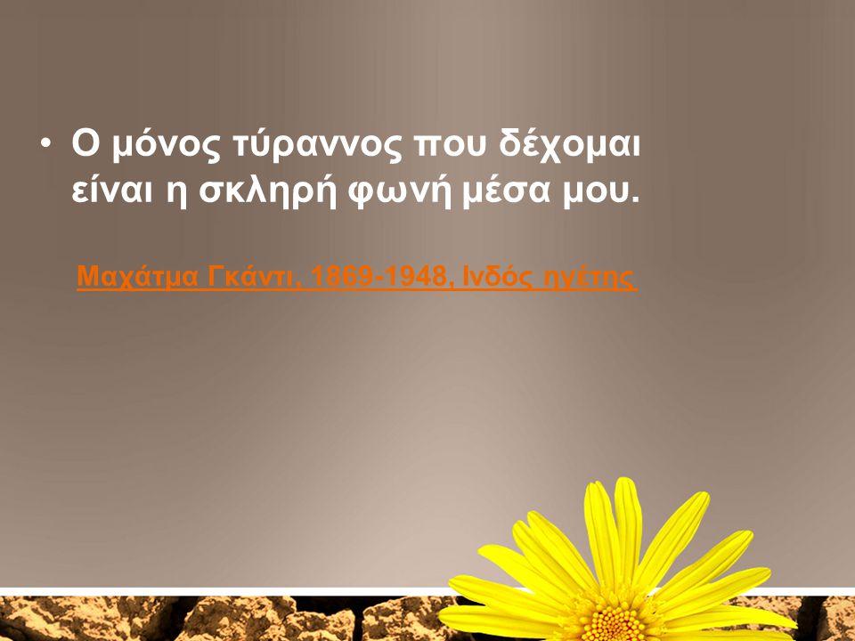 Ο μόνος τύραννος που δέχομαι είναι η σκληρή φωνή μέσα μου. Μαχάτμα Γκάντι, 1869-1948, Ινδός ηγέτης