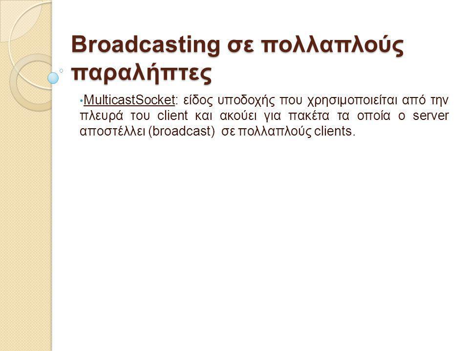 Broadcasting σε πολλαπλούς παραλήπτες MulticastSocket: είδος υποδοχής που χρησιμοποιείται από την πλευρά του client και ακούει για πακέτα τα οποία ο s