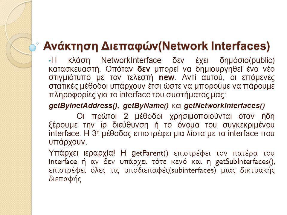 Ανάκτηση Διεπαφών(Network Interfaces) Η κλάση NetworkInterface δεν έχει δημόσιο(public) κατασκευαστή. Οπόταν δεν μπορεί να δημιουργηθεί ένα νέο στιγμι