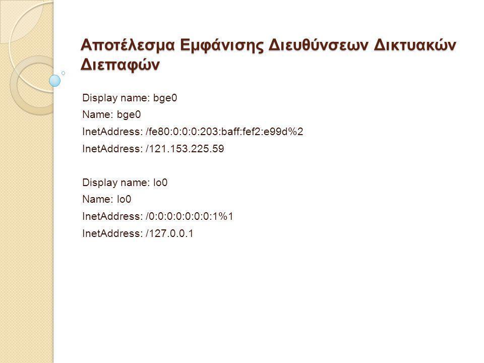 Αποτέλεσμα Εμφάνισης Διευθύνσεων Δικτυακών Διεπαφών Display name: bge0 Name: bge0 InetAddress: /fe80:0:0:0:203:baff:fef2:e99d%2 InetAddress: /121.153.