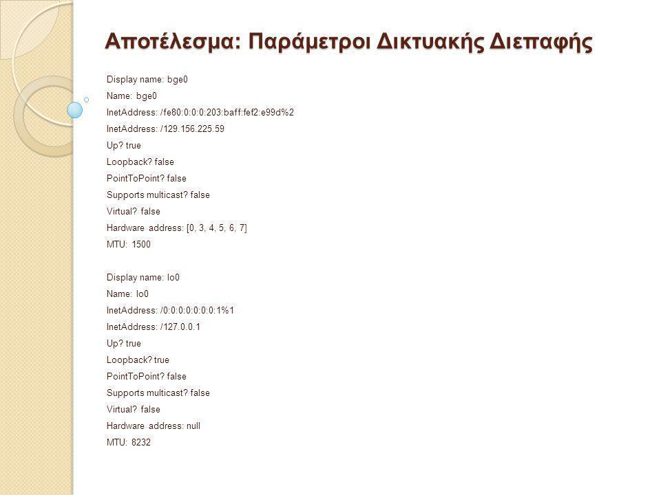 Αποτέλεσμα: Παράμετροι Δικτυακής Διεπαφής Display name: bge0 Name: bge0 InetAddress: /fe80:0:0:0:203:baff:fef2:e99d%2 InetAddress: /129.156.225.59 Up?