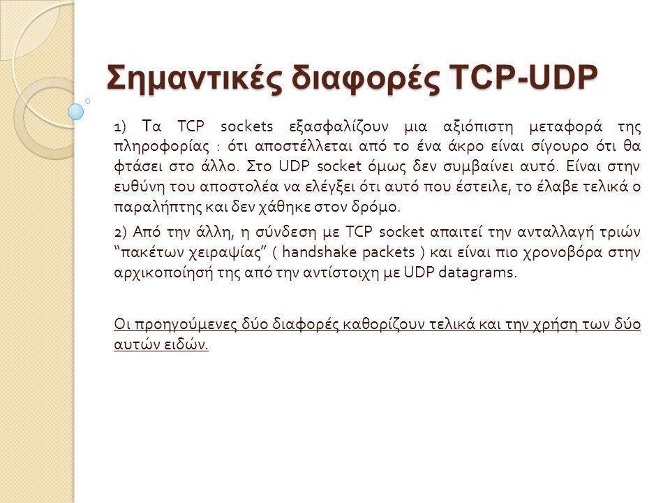 Σημαντικές διαφορές TCP-UDP 1) T α TCP sockets εξασφαλίζουν μια αξιόπιστη μεταφορά της πληροφορίας : ότι αποστέλλεται από το ένα άκρο είναι σίγουρο ότ