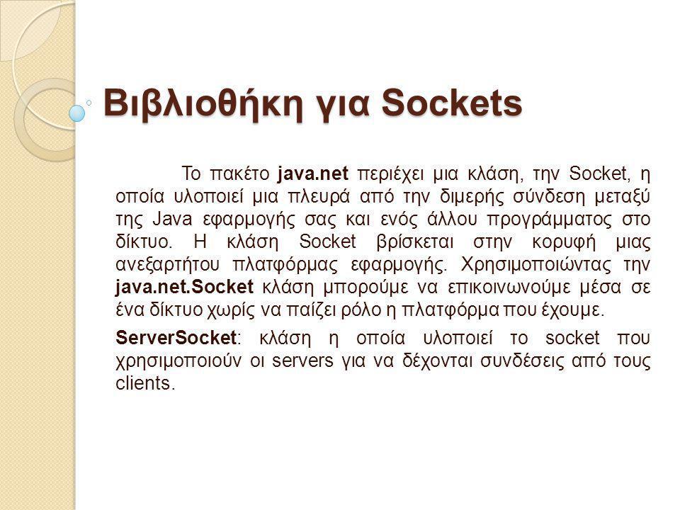 Bιβλιοθήκη για Sockets To πακέτο java.net περιέχει μια κλάση, την Socket, η οποία υλοποιεί μια πλευρά από την διμερής σύνδεση μεταξύ της Java εφαρμογή
