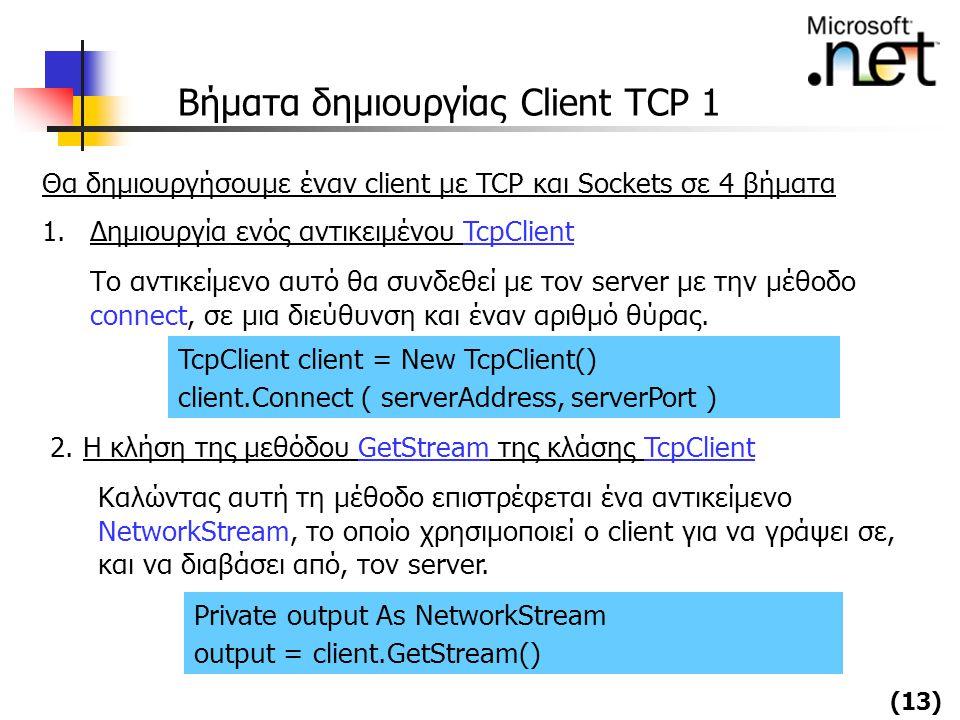 (13) Βήματα δημιουργίας Client TCP 1 Θα δημιουργήσουμε έναν client με TCP και Sockets σε 4 βήματα 1.Δημιουργία ενός αντικειμένου TcpClient Το αντικείμ
