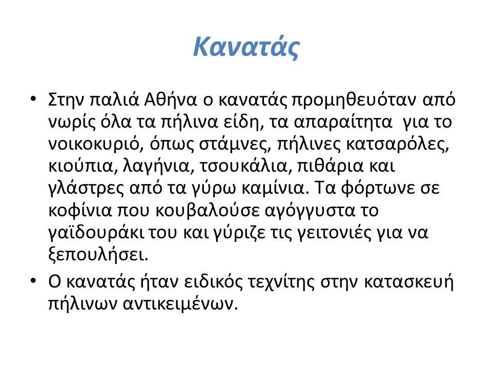 Κανατάς Στην παλιά Αθήνα ο κανατάς προμηθευόταν από νωρίς όλα τα πήλινα είδη, τα απαραίτητα για το νοικοκυριό, όπως στάμνες, πήλινες κατσαρόλες, κιούπ
