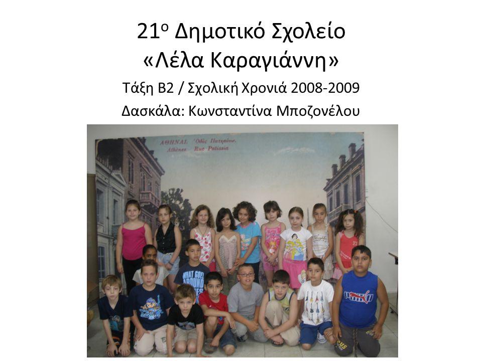 21 ο Δημοτικό Σχολείο «Λέλα Καραγιάννη» Τάξη Β2 / Σχολική Χρονιά 2008-2009 Δασκάλα: Κωνσταντίνα Μποζονέλου