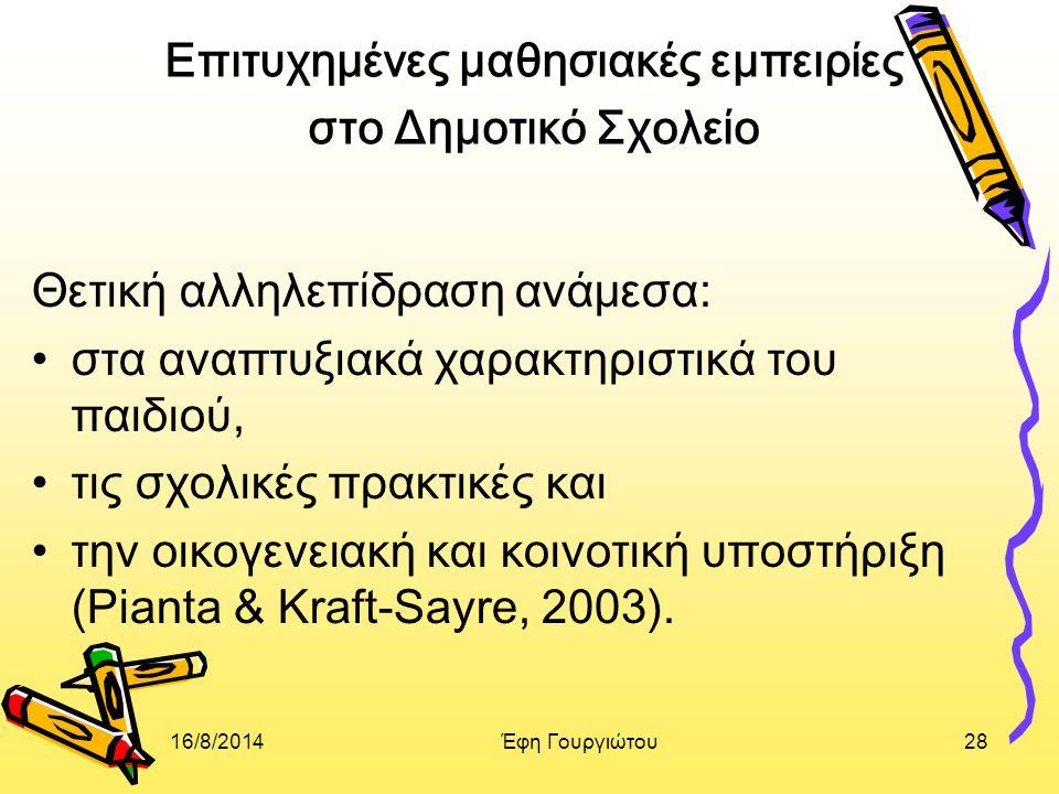 16/8/2014Έφη Γουργιώτου28 Επιτυχημένες μαθησιακές εμπειρίες στο Δημοτικό Σχολείο Θετική αλληλεπίδραση ανάμεσα: στα αναπτυξιακά χαρακτηριστικά του παιδιού, τις σχολικές πρακτικές και την οικογενειακή και κοινοτική υποστήριξη (Pianta & Kraft-Sayre, 2003).