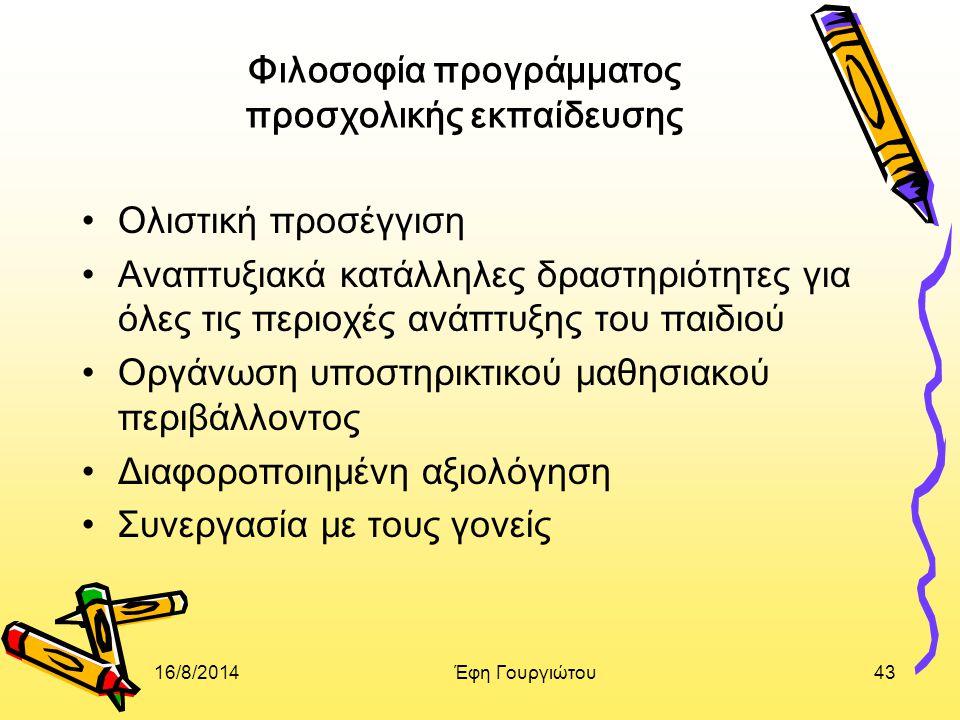 16/8/2014Έφη Γουργιώτου43 Φιλοσοφία προγράμματος προσχολικής εκπαίδευσης Ολιστική προσέγγιση Αναπτυξιακά κατάλληλες δραστηριότητες για όλες τις περιοχές ανάπτυξης του παιδιού Οργάνωση υποστηρικτικού μαθησιακού περιβάλλοντος Διαφοροποιημένη αξιολόγηση Συνεργασία με τους γονείς