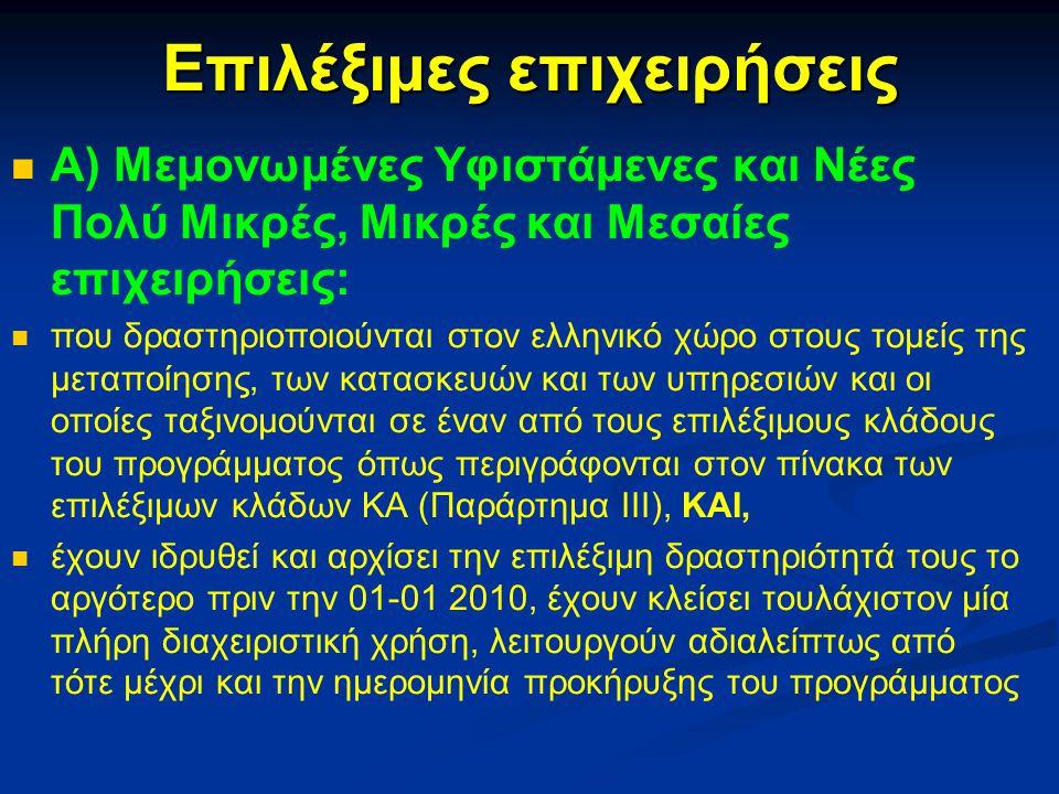 Επιλέξιμες επιχειρήσεις Α) Μεμονωμένες Υφιστάμενες και Νέες Πολύ Μικρές, Μικρές και Μεσαίες επιχειρήσεις: που δραστηριοποιούνται στον ελληνικό χώρο στους τομείς της μεταποίησης, των κατασκευών και των υπηρεσιών και οι οποίες ταξινομούνται σε έναν από τους επιλέξιμους κλάδους του προγράμματος όπως περιγράφονται στον πίνακα των επιλέξιμων κλάδων ΚΑ (Παράρτημα III), ΚΑΙ, έχουν ιδρυθεί και αρχίσει την επιλέξιμη δραστηριότητά τους το αργότερο πριν την 01-01 2010, έχουν κλείσει τουλάχιστον μία πλήρη διαχειριστική χρήση, λειτουργούν αδιαλείπτως από τότε μέχρι και την ημερομηνία προκήρυξης του προγράμματος