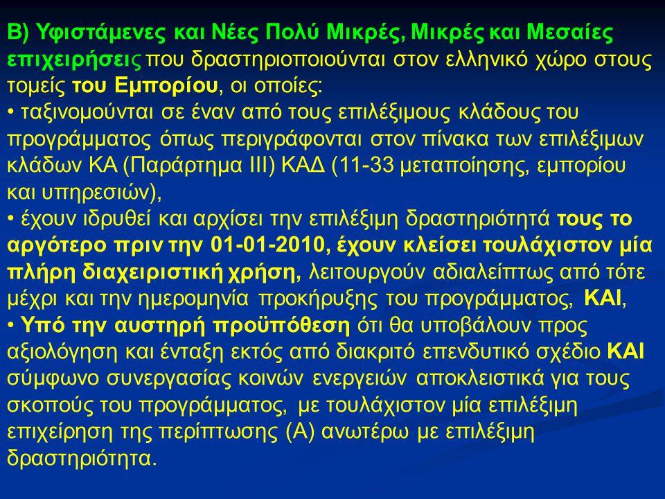Β) Υφιστάμενες και Νέες Πολύ Μικρές, Μικρές και Μεσαίες επιχειρήσεις που δραστηριοποιούνται στον ελληνικό χώρο στους τομείς του Εμπορίου, οι οποίες: ταξινομούνται σε έναν από τους επιλέξιμους κλάδους του προγράμματος όπως περιγράφονται στον πίνακα των επιλέξιμων κλάδων ΚΑ (Παράρτημα III) ΚΑΔ (11-33 μεταποίησης, εμπορίου και υπηρεσιών), έχουν ιδρυθεί και αρχίσει την επιλέξιμη δραστηριότητά τους το αργότερο πριν την 01-01-2010, έχουν κλείσει τουλάχιστον μία πλήρη διαχειριστική χρήση, λειτουργούν αδιαλείπτως από τότε μέχρι και την ημερομηνία προκήρυξης του προγράμματος, ΚΑΙ, Υπό την αυστηρή προϋπόθεση ότι θα υποβάλουν προς αξιολόγηση και ένταξη εκτός από διακριτό επενδυτικό σχέδιο ΚΑΙ σύμφωνο συνεργασίας κοινών ενεργειών αποκλειστικά για τους σκοπούς του προγράμματος, με τουλάχιστον μία επιλέξιμη επιχείρηση της περίπτωσης (Α) ανωτέρω με επιλέξιμη δραστηριότητα.
