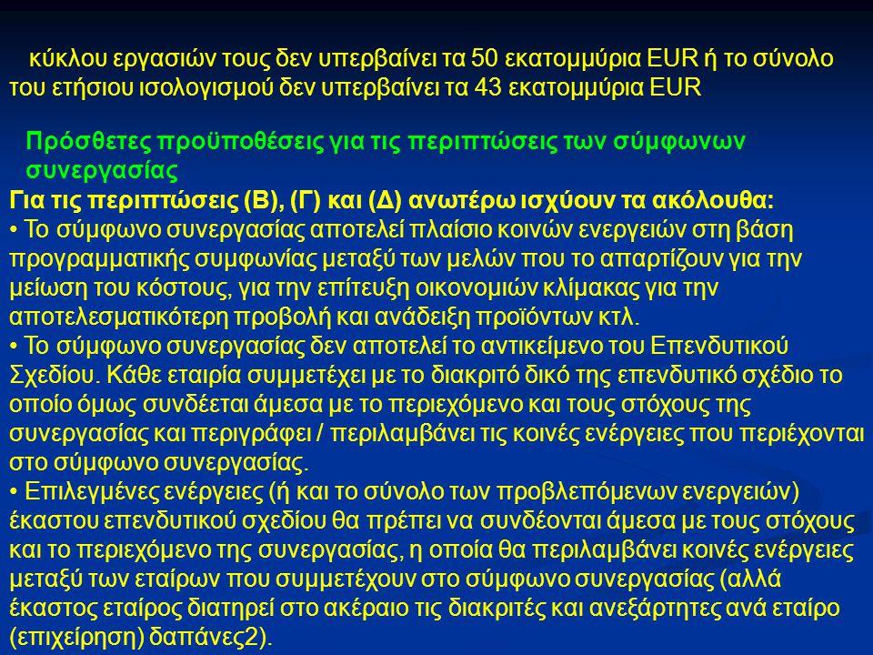 κύκλου εργασιών τους δεν υπερβαίνει τα 50 εκατομμύρια EUR ή το σύνολο του ετήσιου ισολογισμού δεν υπερβαίνει τα 43 εκατομμύρια EUR Πρόσθετες προϋποθέσεις για τις περιπτώσεις των σύμφωνων συνεργασίας Για τις περιπτώσεις (Β), (Γ) και (Δ) ανωτέρω ισχύουν τα ακόλουθα: Το σύμφωνο συνεργασίας αποτελεί πλαίσιο κοινών ενεργειών στη βάση προγραμματικής συμφωνίας μεταξύ των μελών που το απαρτίζουν για την μείωση του κόστους, για την επίτευξη οικονομιών κλίμακας για την αποτελεσματικότερη προβολή και ανάδειξη προϊόντων κτλ.
