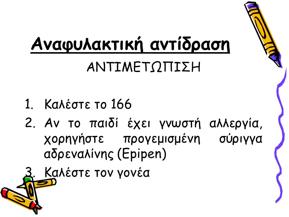 ΑΝΤΙΜΕΤΩΠΙΣΗ 1.Καλέστε το 166 2.Αν το παιδί έχει γνωστή αλλεργία, χορηγήστε προγεμισμένη σύριγγα αδρεναλίνης (Epipen) 3.Καλέστε τον γονέα