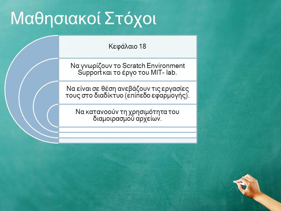 Μαθησιακοί Στόχοι Κεφάλαιο 18 Να γνωρίζουν το Scratch Environment Support και το έργο του ΜΙΤ- lab.